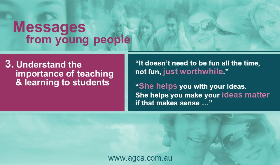 It doesnt need to be fun all the time, not fun, just worthwhile. 3. Understand the importance of teaching & learning to students www.agca.com.au Messa