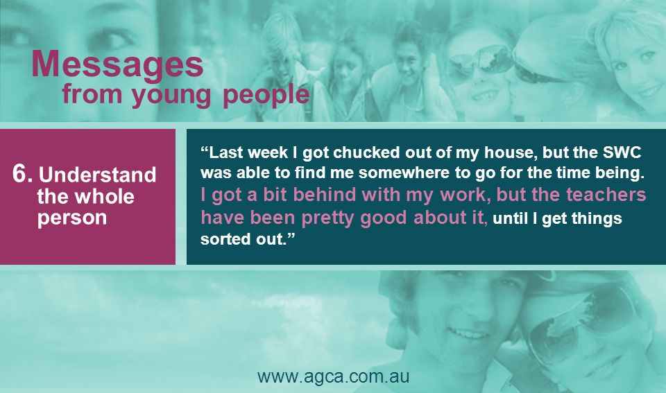 Messages from young people www.agca.com.au Last week I got chucked out of my house, but the SWC was able to find me somewhere to go for the time being