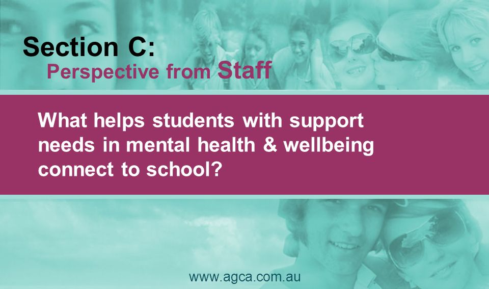 Section C: Perspective from Staff What helps students with support needs in mental health & wellbeing connect to school? www.agca.com.au