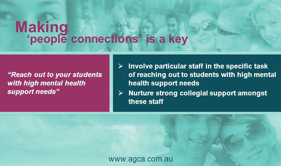 Reach out to your students with high mental health support needs Making people connections is a key www.agca.com.au Involve particular staff in the sp