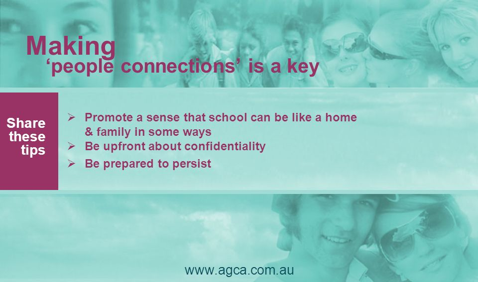 Making people connections is a key Share these tips www.agca.com.au Promote a sense that school can be like a home & family in some ways Be upfront ab