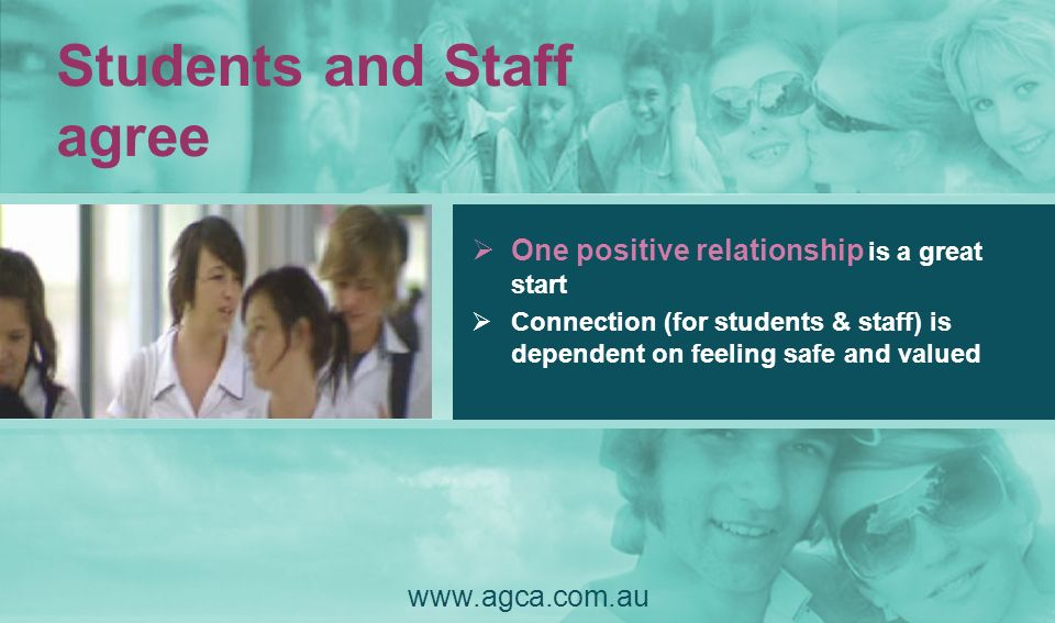Students and Staff agree www.agca.com.au One positive relationship is a great start Connection (for students & staff) is dependent on feeling safe and