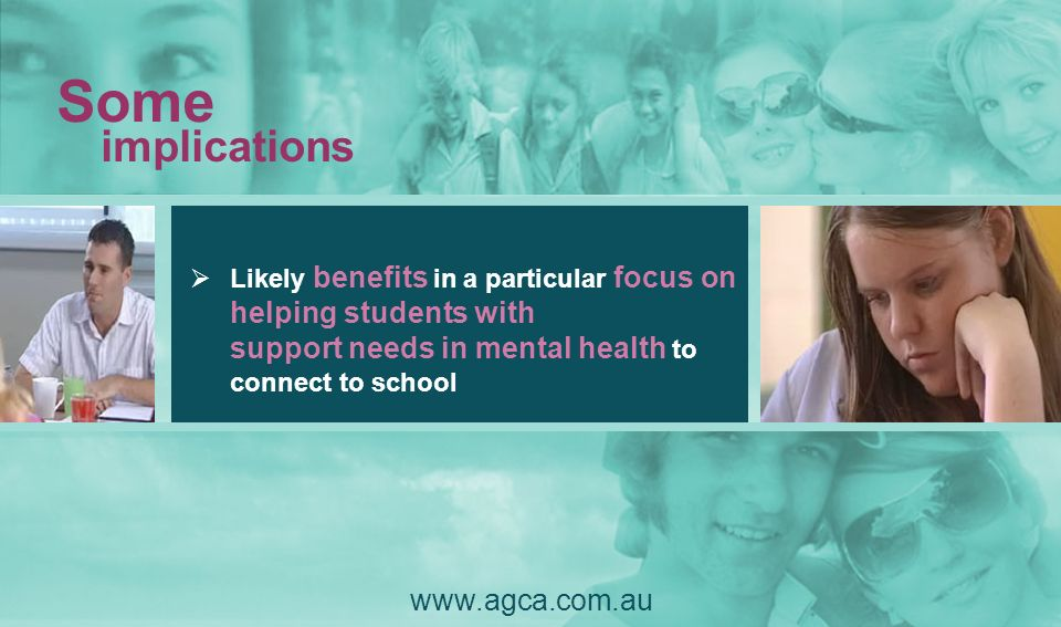 Likely benefits in a particular focus on helping students with support needs in mental health to connect to school Some implications www.agca.com.au
