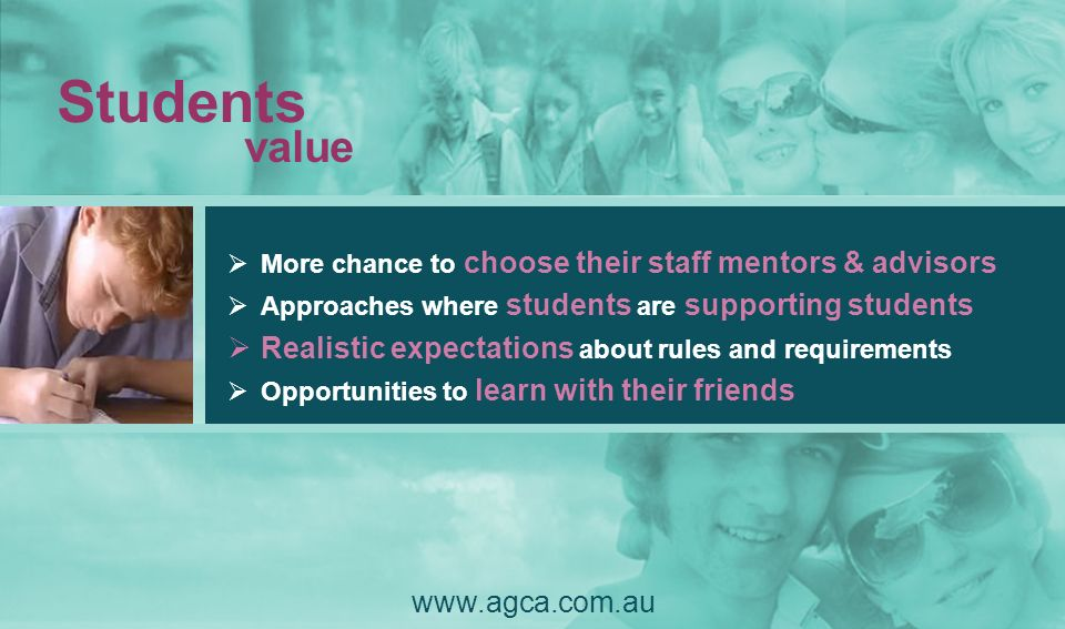 Students value www.agca.com.au More chance to choose their staff mentors & advisors Approaches where students are supporting students Realistic expect