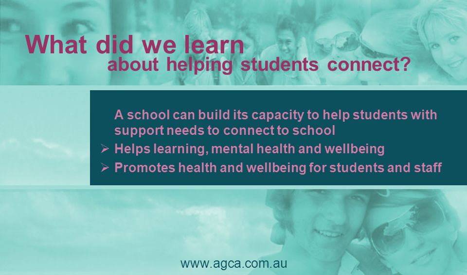 What did we learn about helping students connect? www.agca.com.au A school can build its capacity to help students with support needs to connect to sc