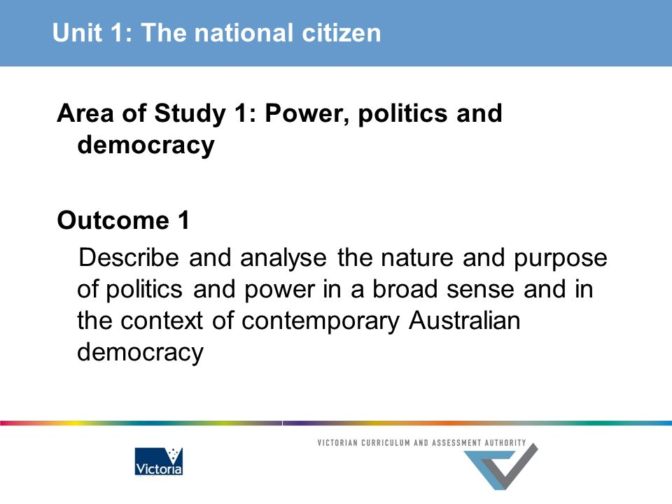 Unit 1: The national citizen Area of Study 1: Power, politics and democracy Outcome 1 Describe and analyse the nature and purpose of politics and powe