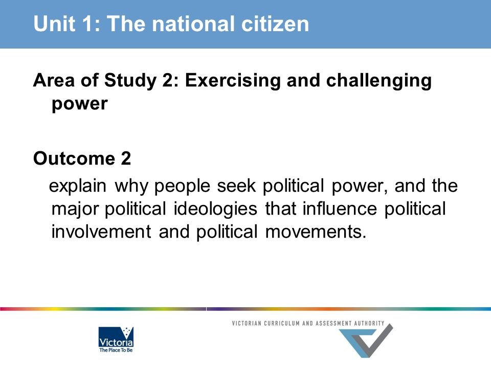 Unit 1: The national citizen Area of Study 2: Exercising and challenging power Outcome 2 explain why people seek political power, and the major politi