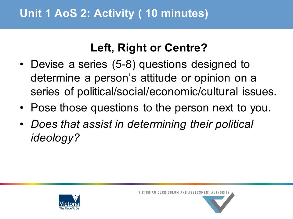 Unit 1 AoS 2: Activity ( 10 minutes) Left, Right or Centre? Devise a series (5-8) questions designed to determine a persons attitude or opinion on a s