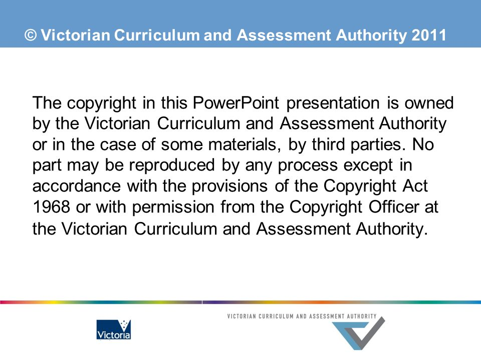 © Victorian Curriculum and Assessment Authority 2011 The copyright in this PowerPoint presentation is owned by the Victorian Curriculum and Assessment