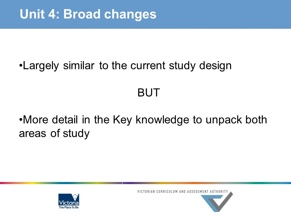 Unit 4: Broad changes Largely similar to the current study design BUT More detail in the Key knowledge to unpack both areas of study