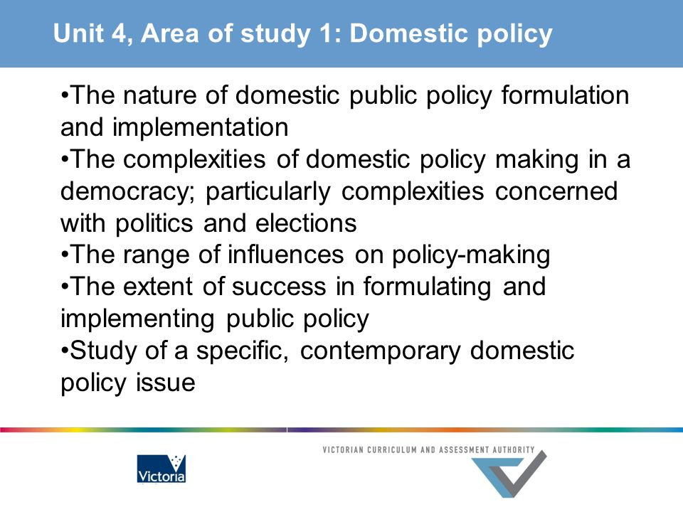 Unit 4, Area of study 1: Domestic policy The nature of domestic public policy formulation and implementation The complexities of domestic policy makin