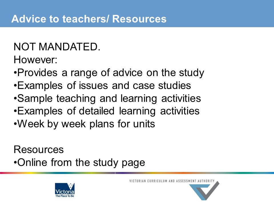 Advice to teachers/ Resources NOT MANDATED. However: Provides a range of advice on the study Examples of issues and case studies Sample teaching and l