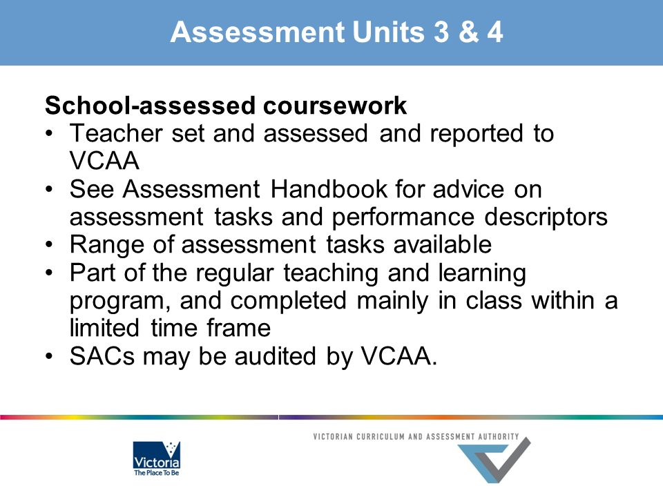 Assessment Units 3 & 4 School-assessed coursework Teacher set and assessed and reported to VCAA See Assessment Handbook for advice on assessment tasks
