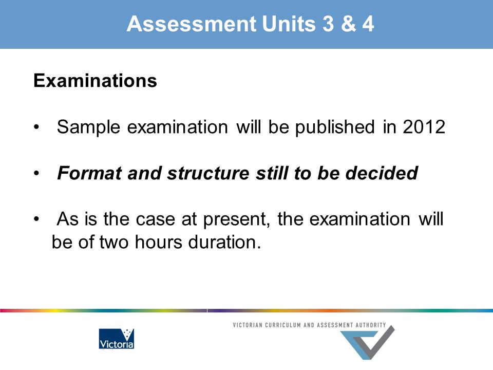 Assessment Units 3 & 4 Examinations Sample examination will be published in 2012 Format and structure still to be decided As is the case at present, t