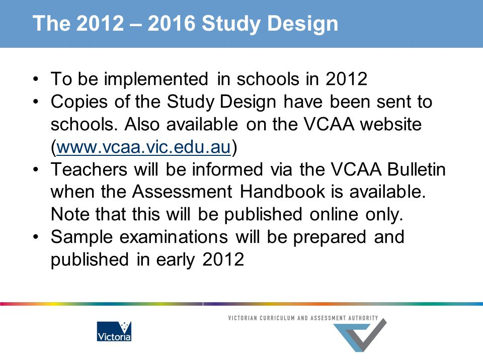 The 2012 – 2016 Study Design To be implemented in schools in 2012 Copies of the Study Design have been sent to schools. Also available on the VCAA web