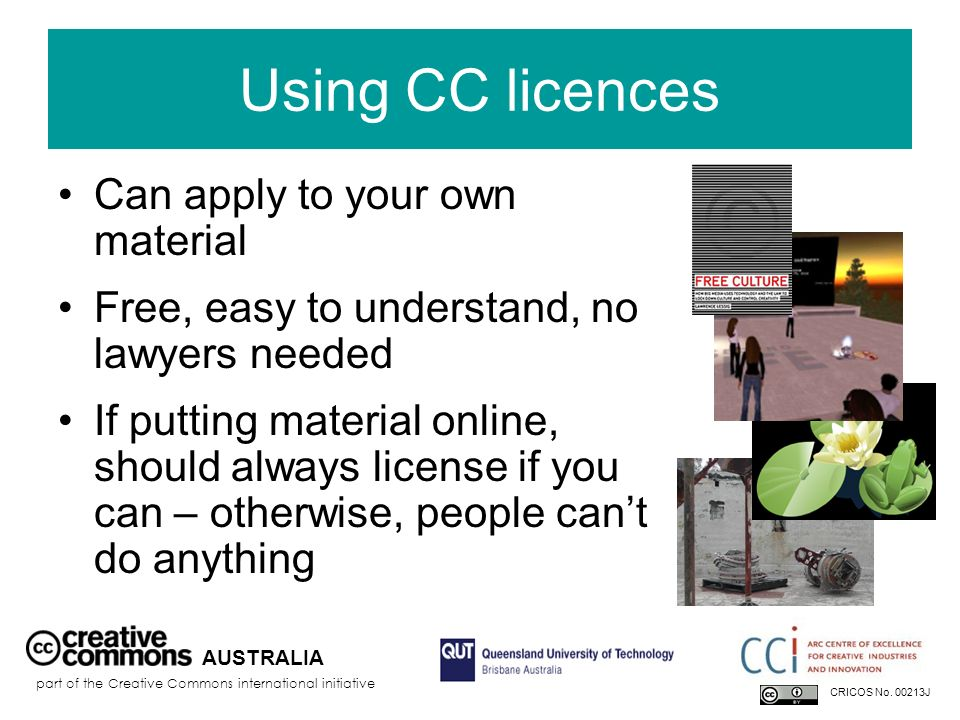 Using CC licences Can apply to your own material Free, easy to understand, no lawyers needed If putting material online, should always license if you