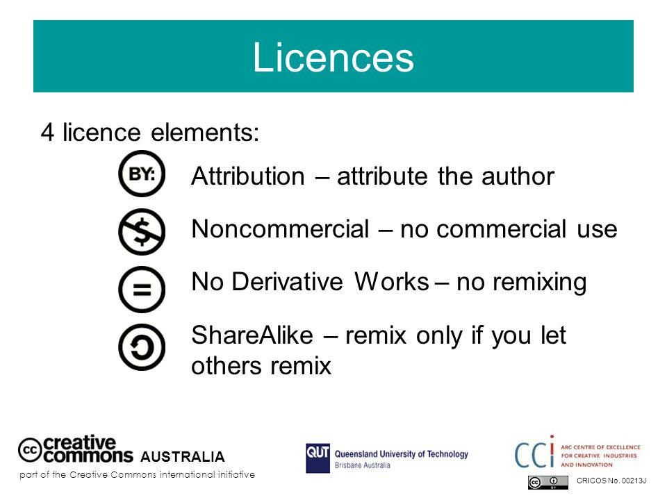 Licences 4 licence elements: Attribution – attribute the author Noncommercial – no commercial use No Derivative Works – no remixing ShareAlike – remix