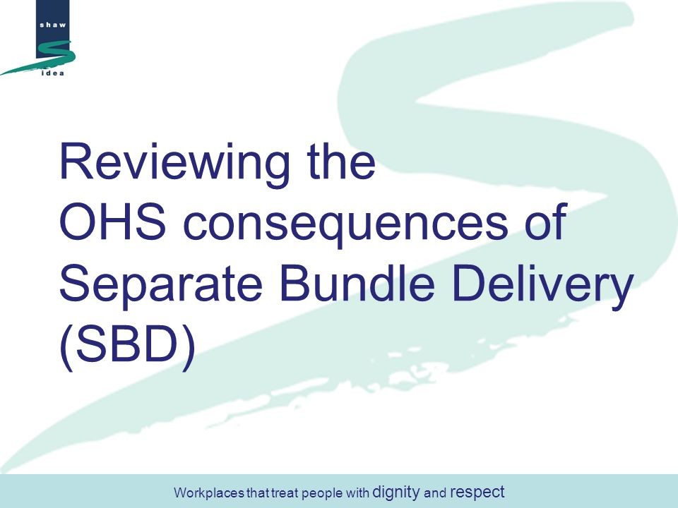 Workplaces that treat people with dignity and respect Reviewing the OHS consequences of Separate Bundle Delivery (SBD)