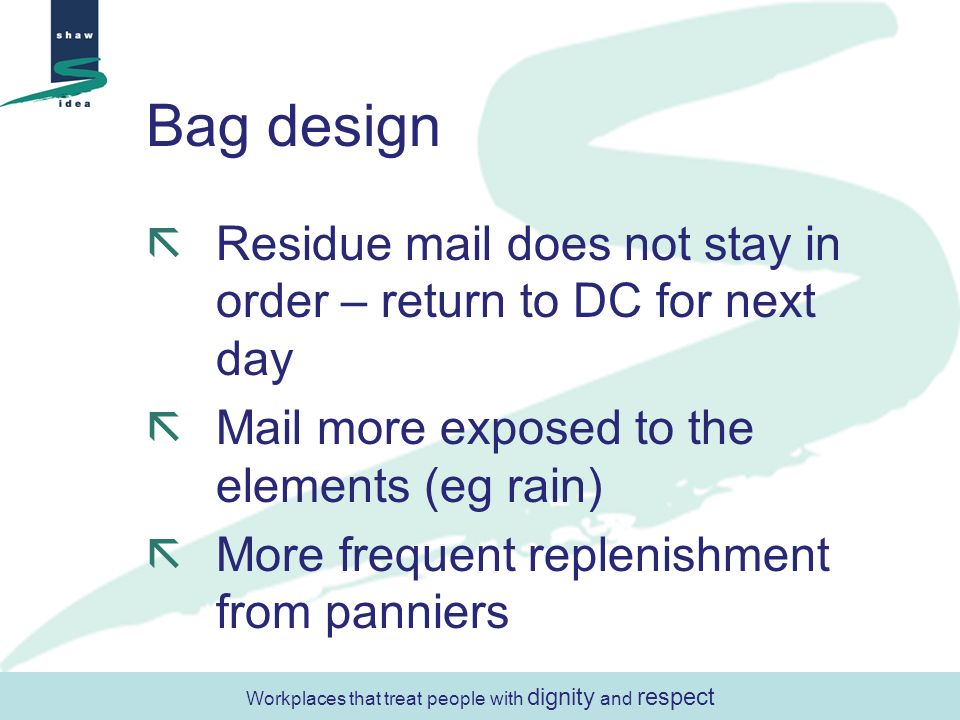 Bag design Residue mail does not stay in order – return to DC for next day Mail more exposed to the elements (eg rain) More frequent replenishment fro