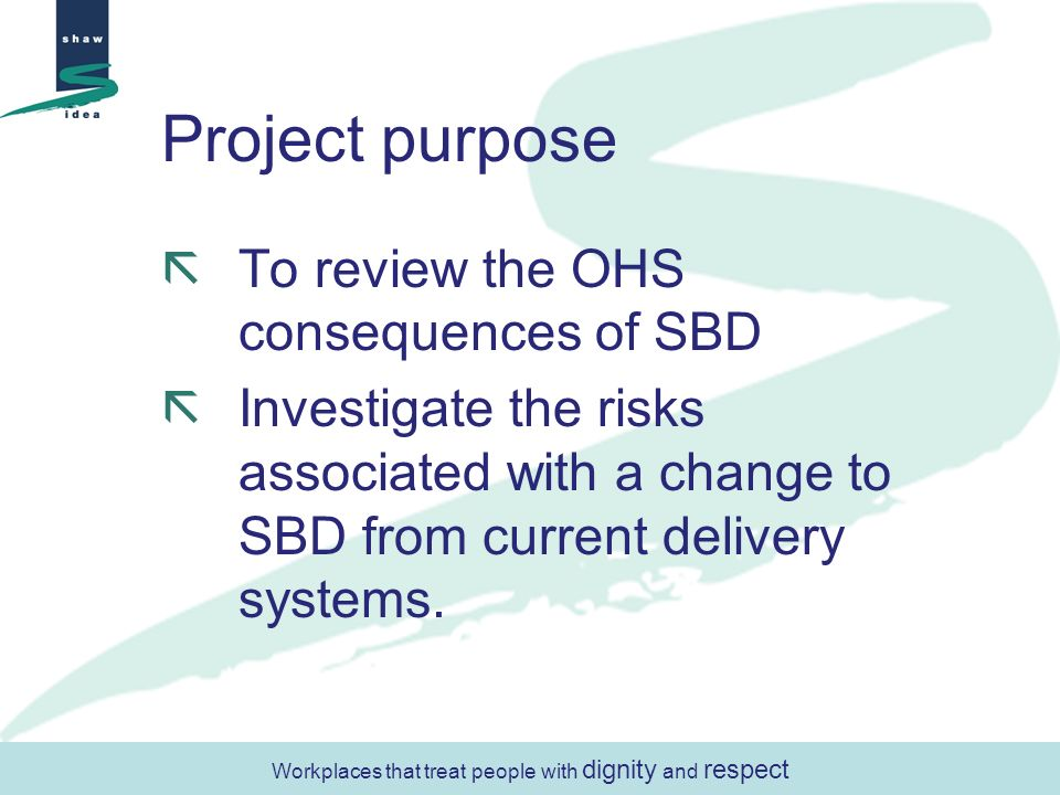 Project purpose To review the OHS consequences of SBD Investigate the risks associated with a change to SBD from current delivery systems. Workplaces