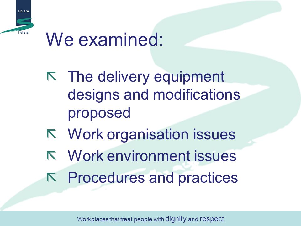 We examined: The delivery equipment designs and modifications proposed Work organisation issues Work environment issues Procedures and practices Workp