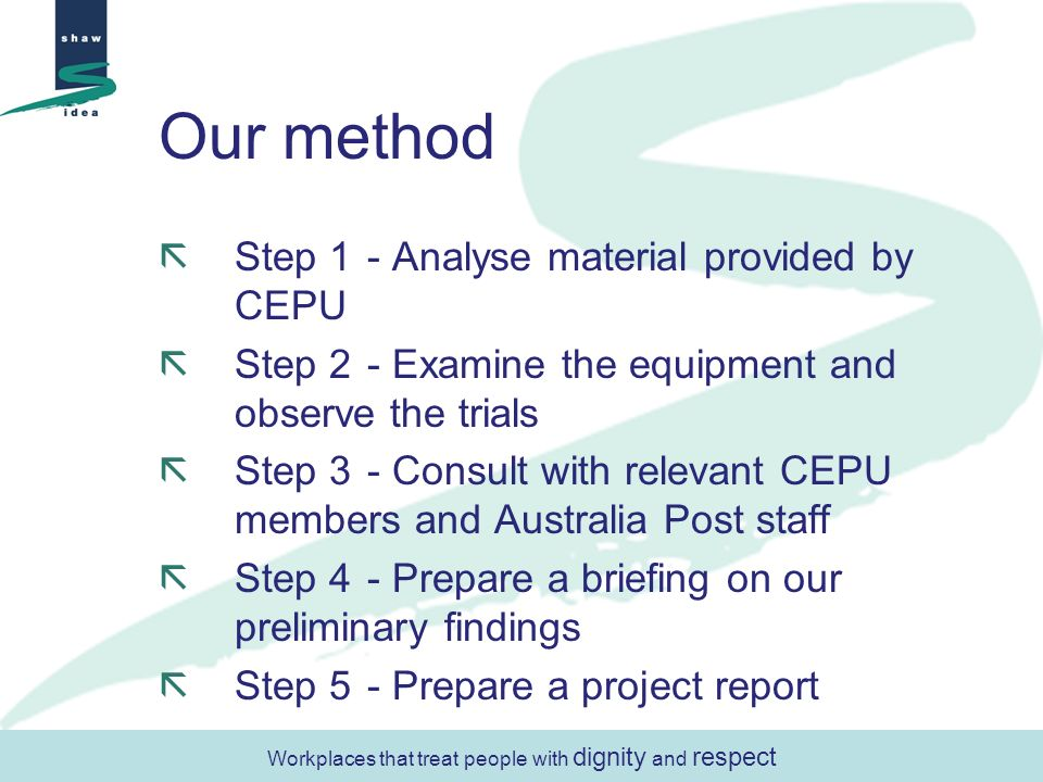 Our method Step 1- Analyse material provided by CEPU Step 2- Examine the equipment and observe the trials Step 3- Consult with relevant CEPU members and Australia Post staff Step 4- Prepare a briefing on our preliminary findings Step 5- Prepare a project report Workplaces that treat people with dignity and respect