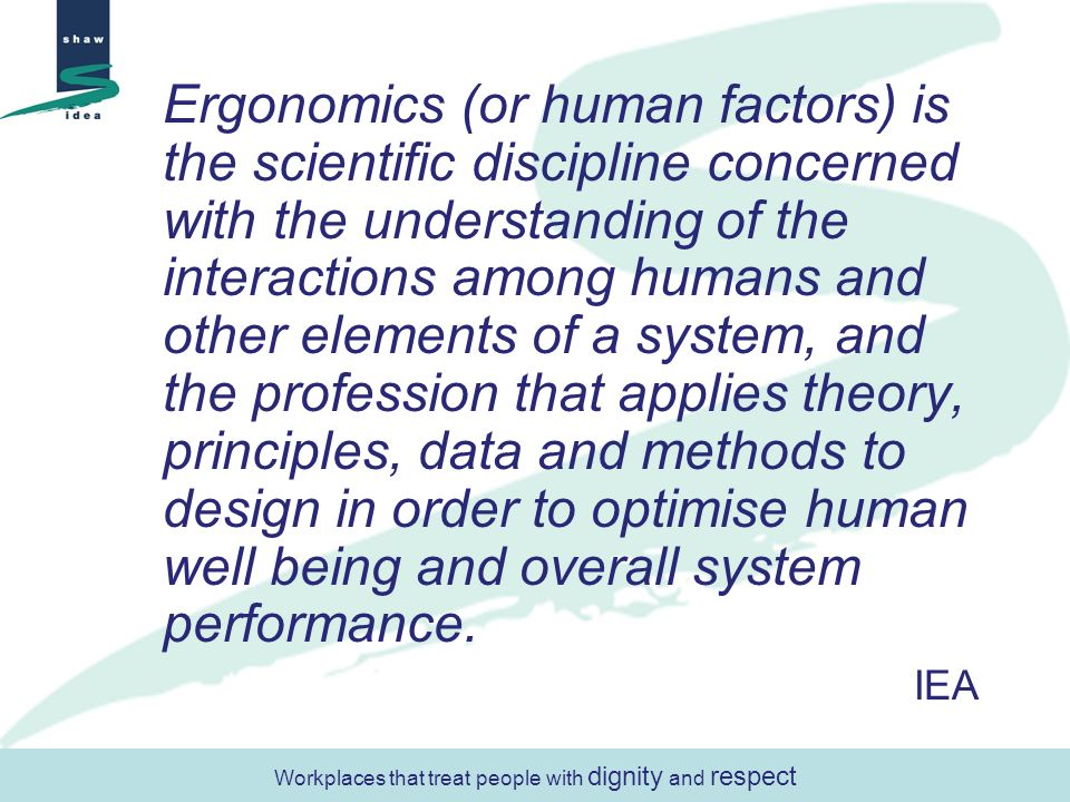 Ergonomics (or human factors) is the scientific discipline concerned with the understanding of the interactions among humans and other elements of a system, and the profession that applies theory, principles, data and methods to design in order to optimise human well being and overall system performance.