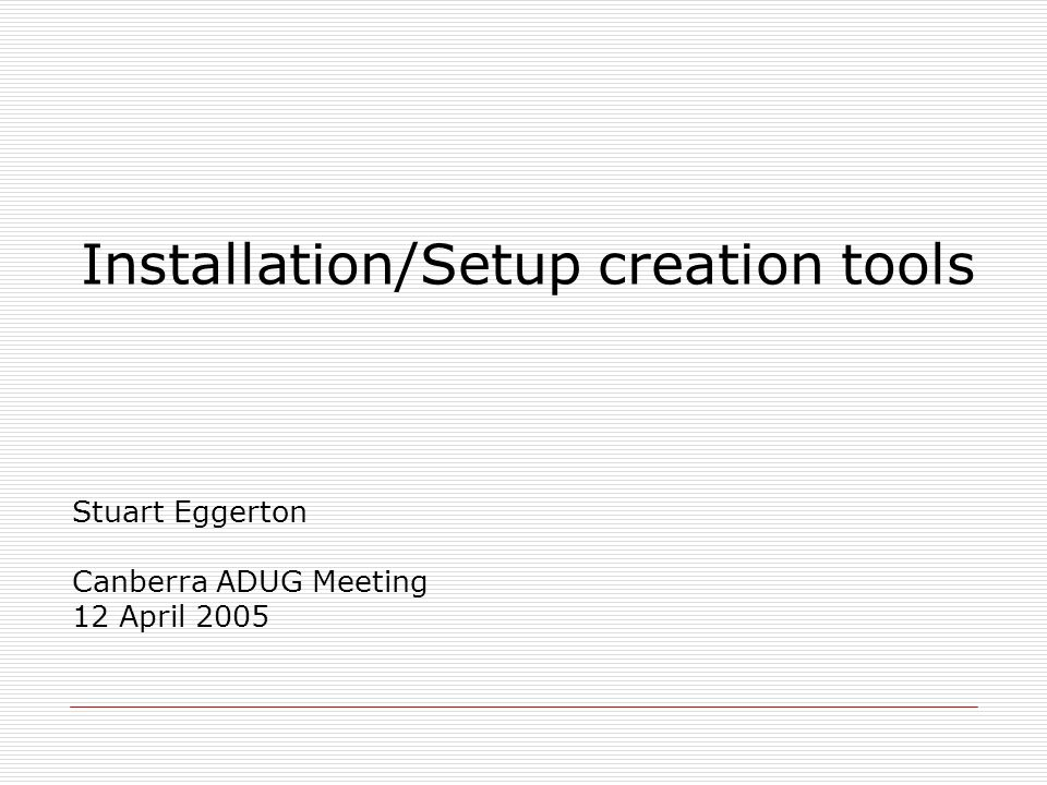 Installation/Setup creation tools Stuart Eggerton Canberra ADUG Meeting 12 April 2005