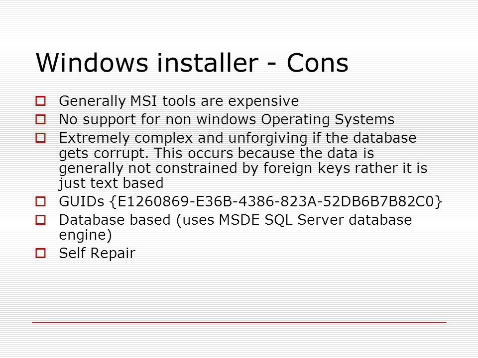 Windows installer - Cons Generally MSI tools are expensive No support for non windows Operating Systems Extremely complex and unforgiving if the database gets corrupt.