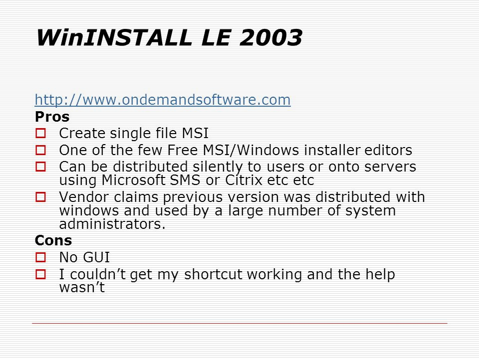 WinINSTALL LE 2003 http://www.ondemandsoftware.com Pros Create single file MSI One of the few Free MSI/Windows installer editors Can be distributed silently to users or onto servers using Microsoft SMS or Citrix etc etc Vendor claims previous version was distributed with windows and used by a large number of system administrators.