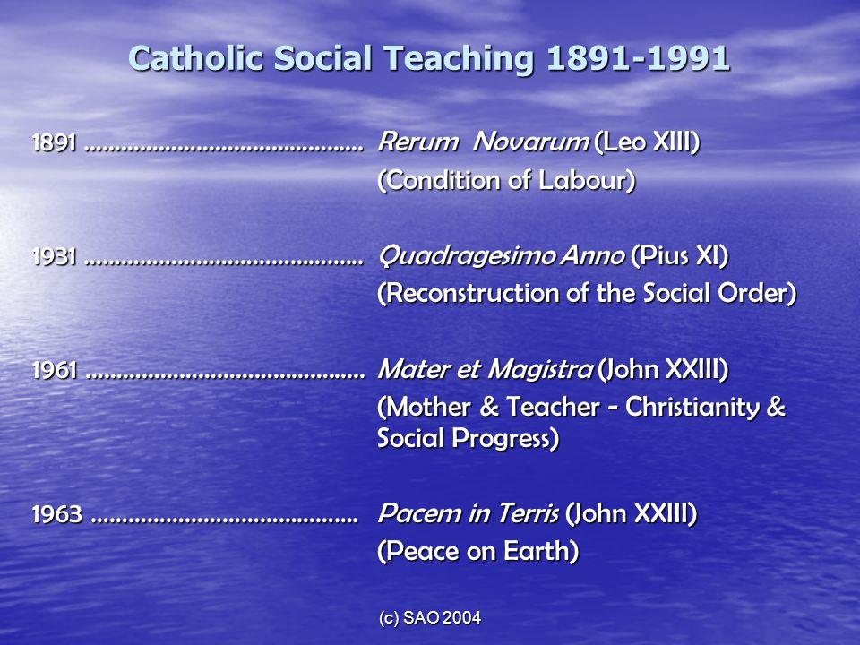 (c) SAO 2004 Catholic Social Teaching 1891-1991 1891 …………………………………......Rerum Novarum (Leo XIII) (Condition of Labour) 1931 …………………………………......Quadrag