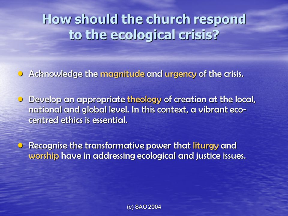 (c) SAO 2004 How should the church respond to the ecological crisis? Acknowledge the magnitude and urgency of the crisis. Acknowledge the magnitude an