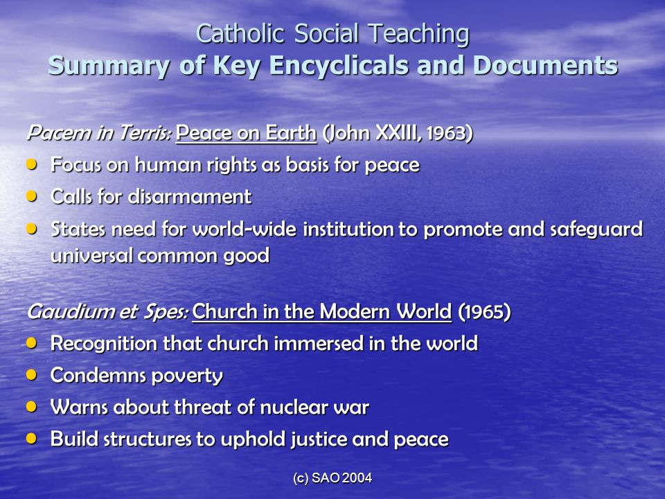 (c) SAO 2004 Catholic Social Teaching Summary of Key Encyclicals and Documents Pacem in Terris: Peace on Earth (John XXIII, 1963) Focus on human right