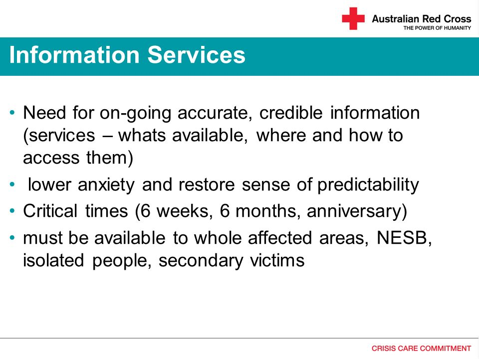 Need for on-going accurate, credible information (services – whats available, where and how to access them) lower anxiety and restore sense of predictability Critical times (6 weeks, 6 months, anniversary) must be available to whole affected areas, NESB, isolated people, secondary victims Information Services