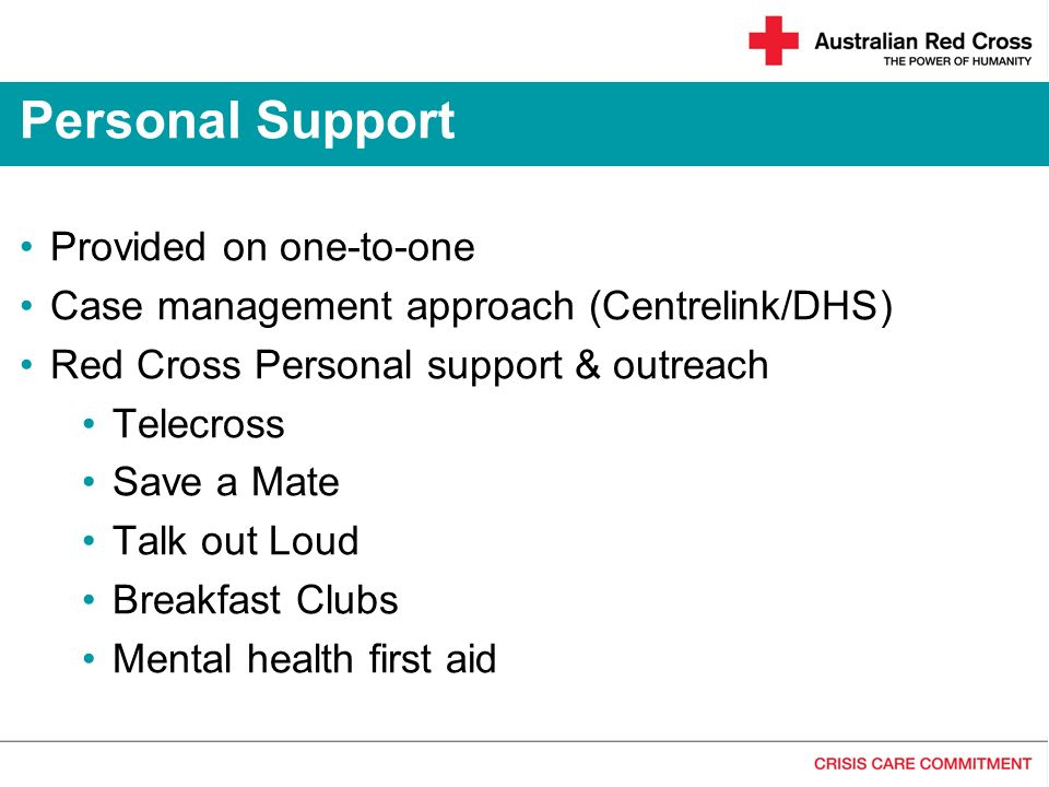 Provided on one-to-one Case management approach (Centrelink/DHS) Red Cross Personal support & outreach Telecross Save a Mate Talk out Loud Breakfast C