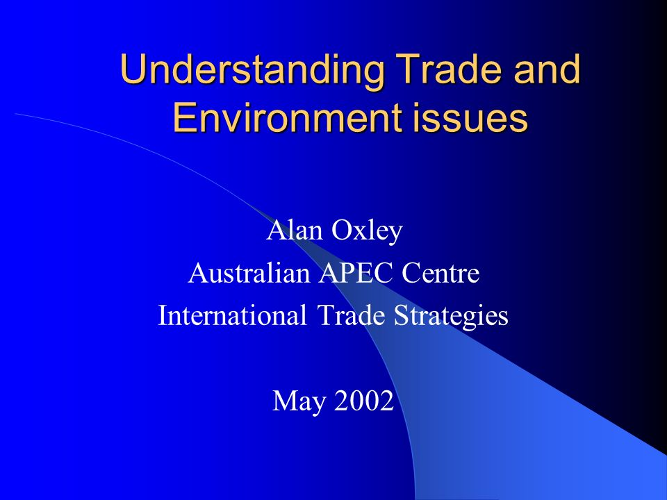 Understanding Trade and Environment issues Alan Oxley Australian APEC Centre International Trade Strategies May 2002