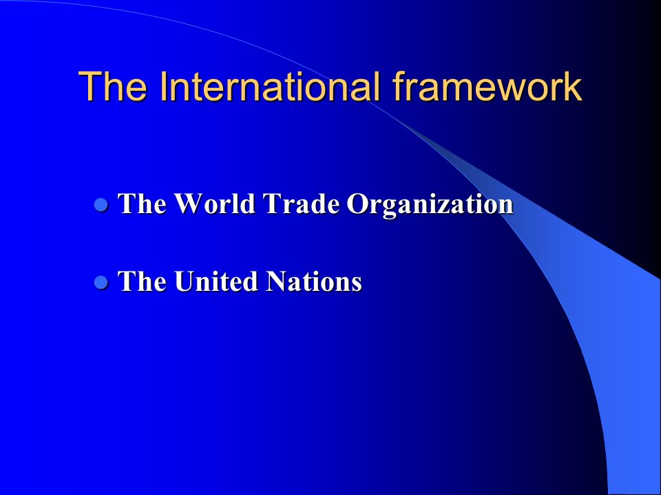 The International framework The World Trade Organization The World Trade Organization The United Nations The United Nations