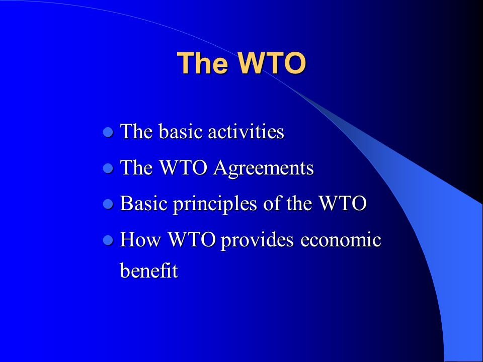 The WTO The basic activities The basic activities The WTO Agreements The WTO Agreements Basic principles of the WTO Basic principles of the WTO How WT