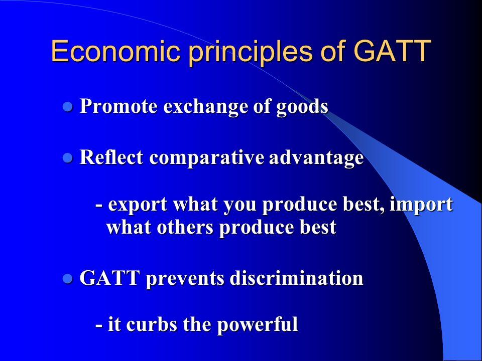 Economic principles of GATT Promote exchange of goods Promote exchange of goods Reflect comparative advantage - export what you produce best, import w