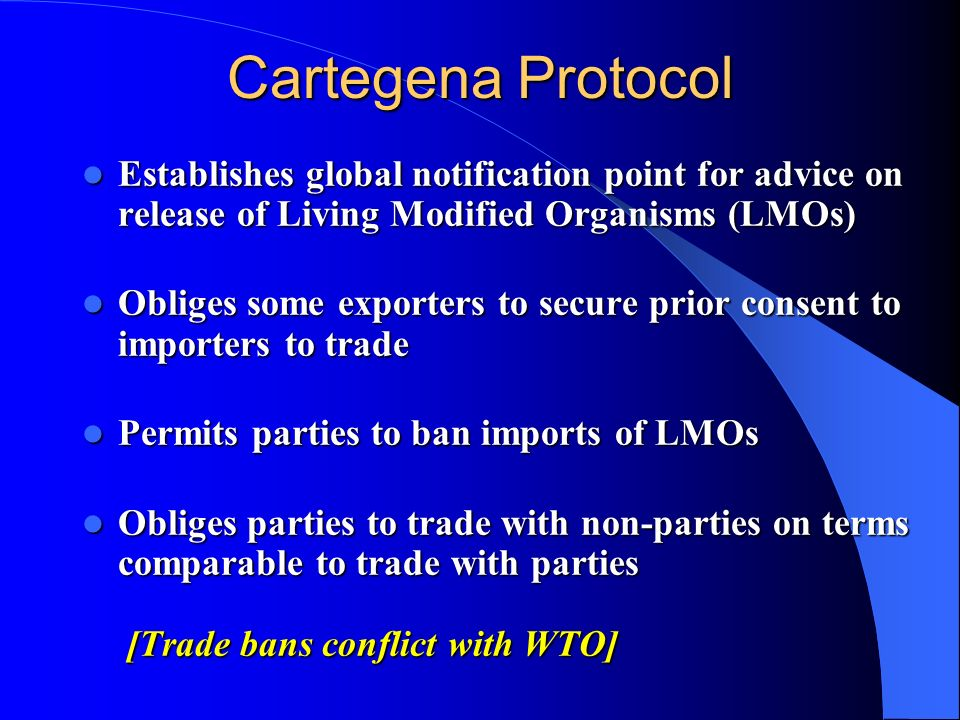 Cartegena Protocol Establishes global notification point for advice on release of Living Modified Organisms (LMOs) Establishes global notification poi