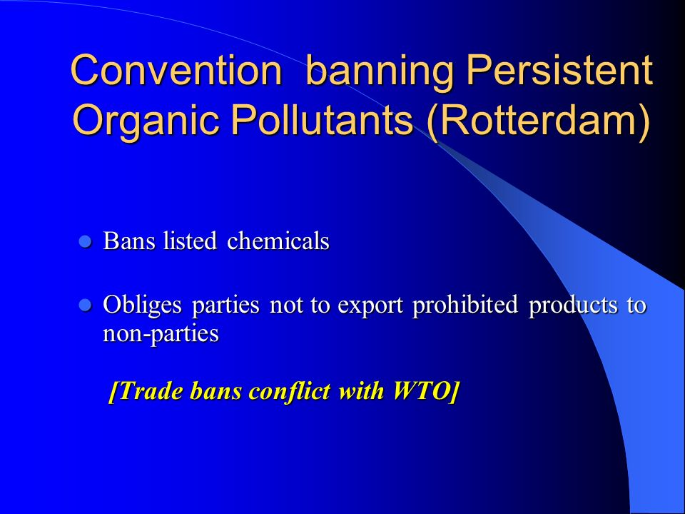 Convention banning Persistent Organic Pollutants (Rotterdam) Bans listed chemicals Bans listed chemicals Obliges parties not to export prohibited prod