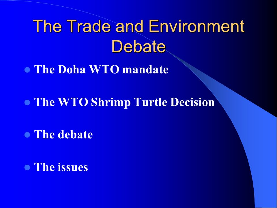 The Trade and Environment Debate The Doha WTO mandate The WTO Shrimp Turtle Decision The debate The issues
