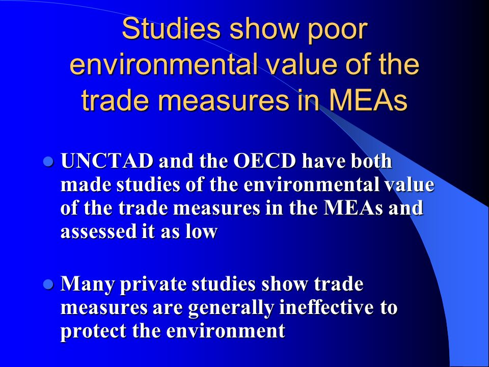 Studies show poor environmental value of the trade measures in MEAs UNCTAD and the OECD have both made studies of the environmental value of the trade