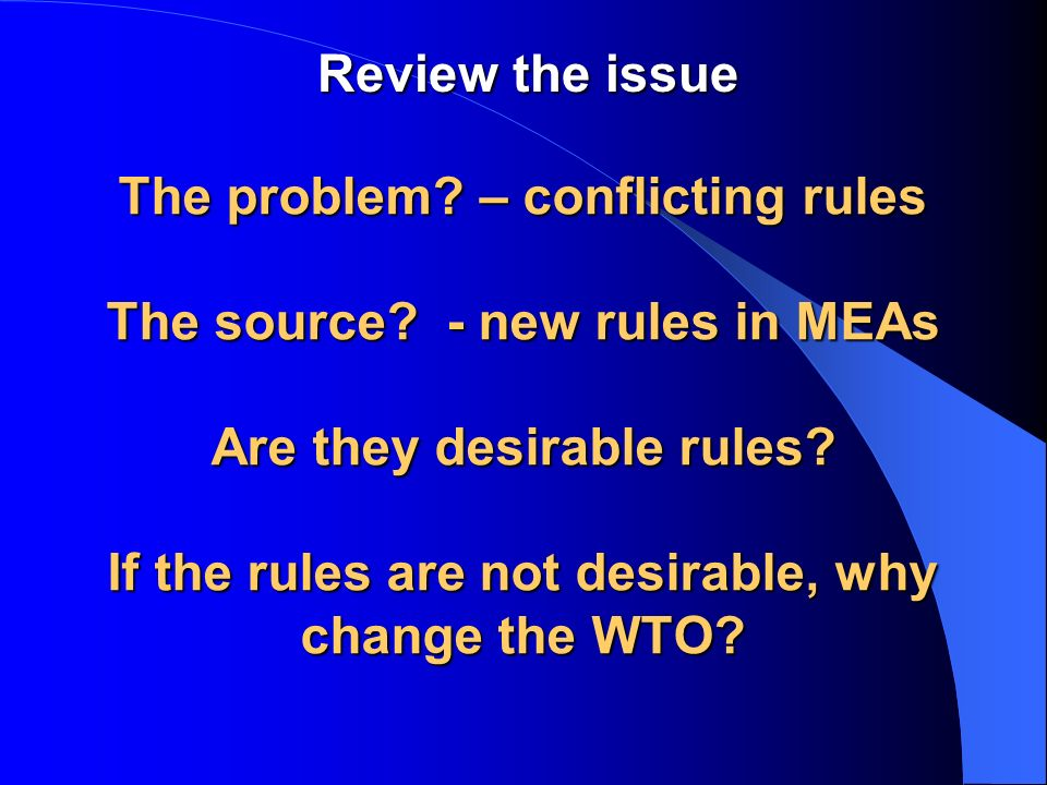 The problem? – conflicting rules The source? - new rules in MEAs Are they desirable rules? If the rules are not desirable, why change the WTO? Review