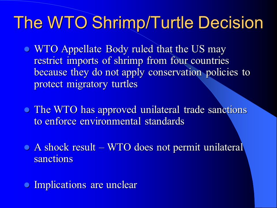 The WTO Shrimp/Turtle Decision WTO Appellate Body ruled that the US may restrict imports of shrimp from four countries because they do not apply conse