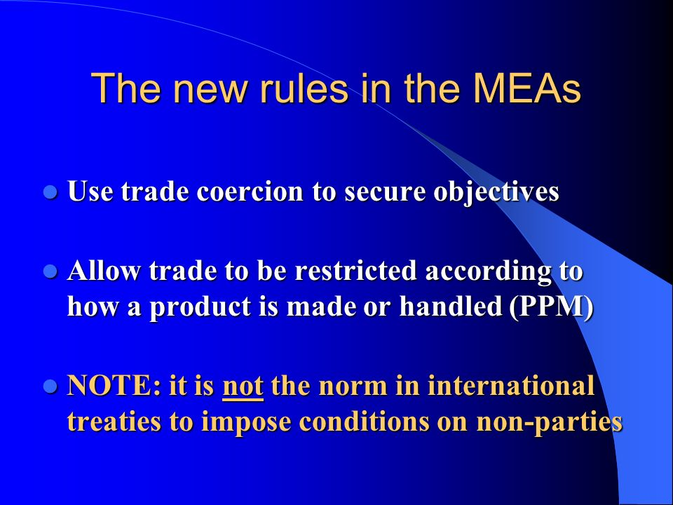 The new rules in the MEAs Use trade coercion to secure objectives Use trade coercion to secure objectives Allow trade to be restricted according to ho