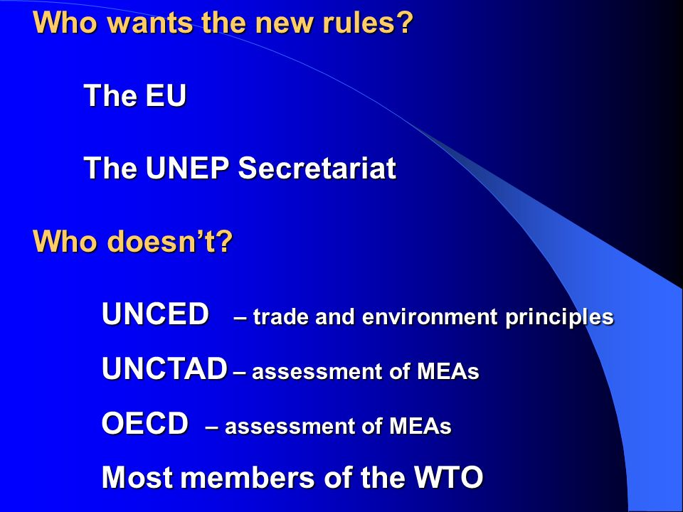 Who wants the new rules? The EU The UNEP Secretariat Who doesnt? UNCED – trade and environment principles UNCTAD – assessment of MEAs OECD – assessmen