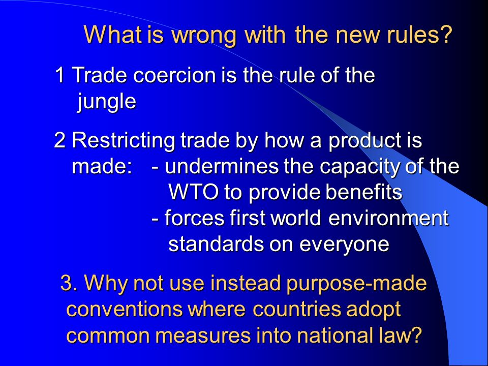 What is wrong with the new rules? 1 Trade coercion is the rule of the jungle 2 Restricting trade by how a product is made: - undermines the capacity o