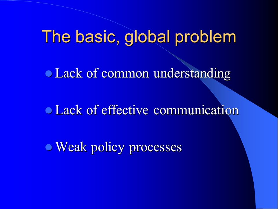 The basic, global problem Lack of common understanding Lack of common understanding Lack of effective communication Lack of effective communication We