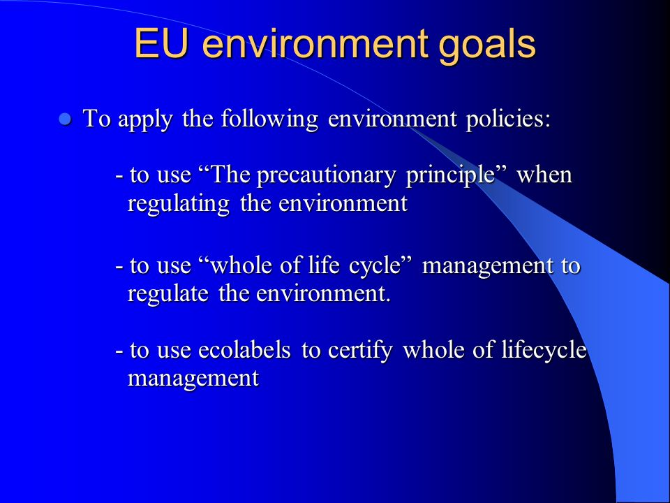 EU environment goals To apply the following environment policies: - to use The precautionary principle when regulating the environment To apply the fo